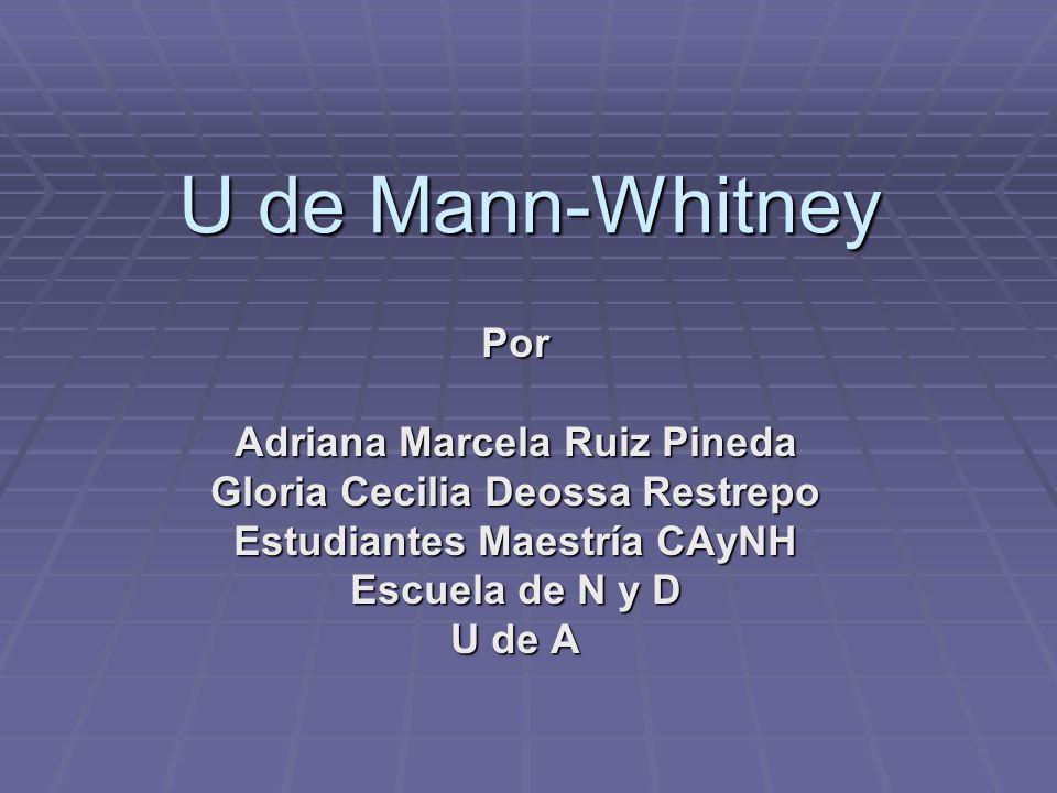 U de Mann-Whitney Por Adriana Marcela Ruiz Pineda Gloria Cecilia Deossa Restrepo Estudiantes Maestría CAyNH Escuela de N y D U de A