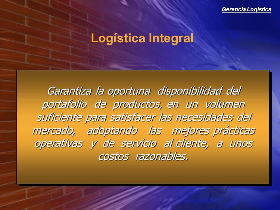 Gerencia Logística Logística Integral Garantiza la oportuna disponibilidad del portafolio de productos, en un volumen suficiente para satisfacer las n