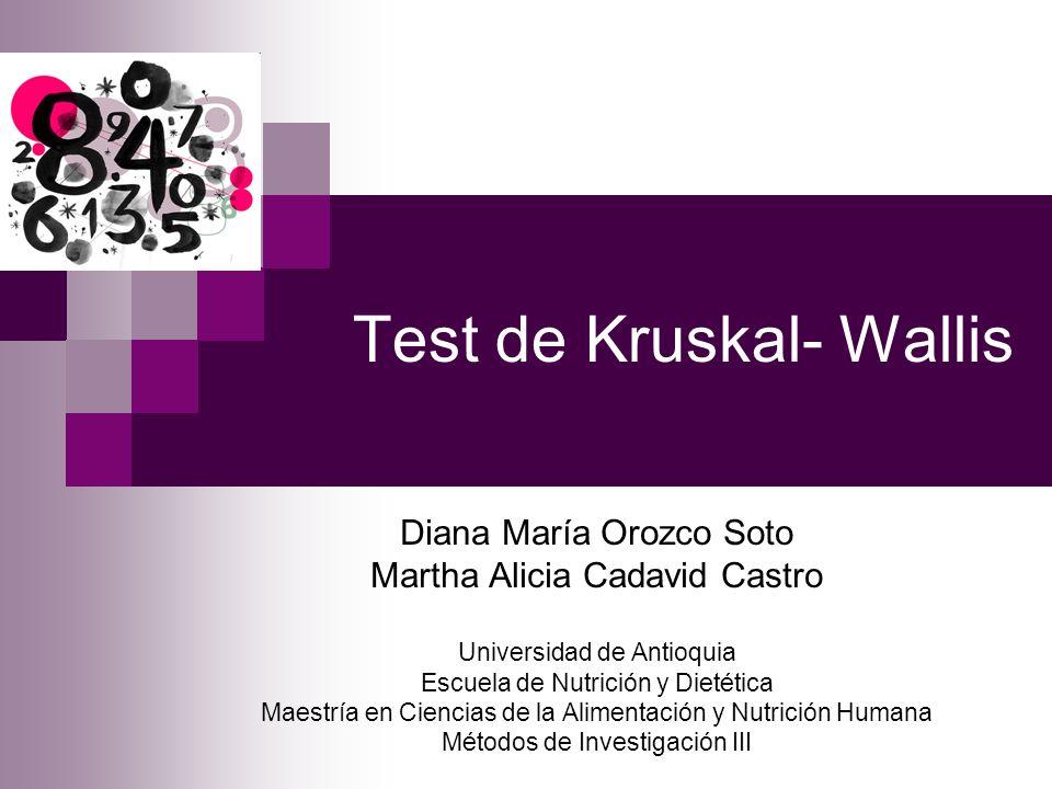 Test de Kruskal- Wallis Diana María Orozco Soto Martha Alicia Cadavid Castro Universidad de Antioquia Escuela de Nutrición y Dietética Maestría en Cie