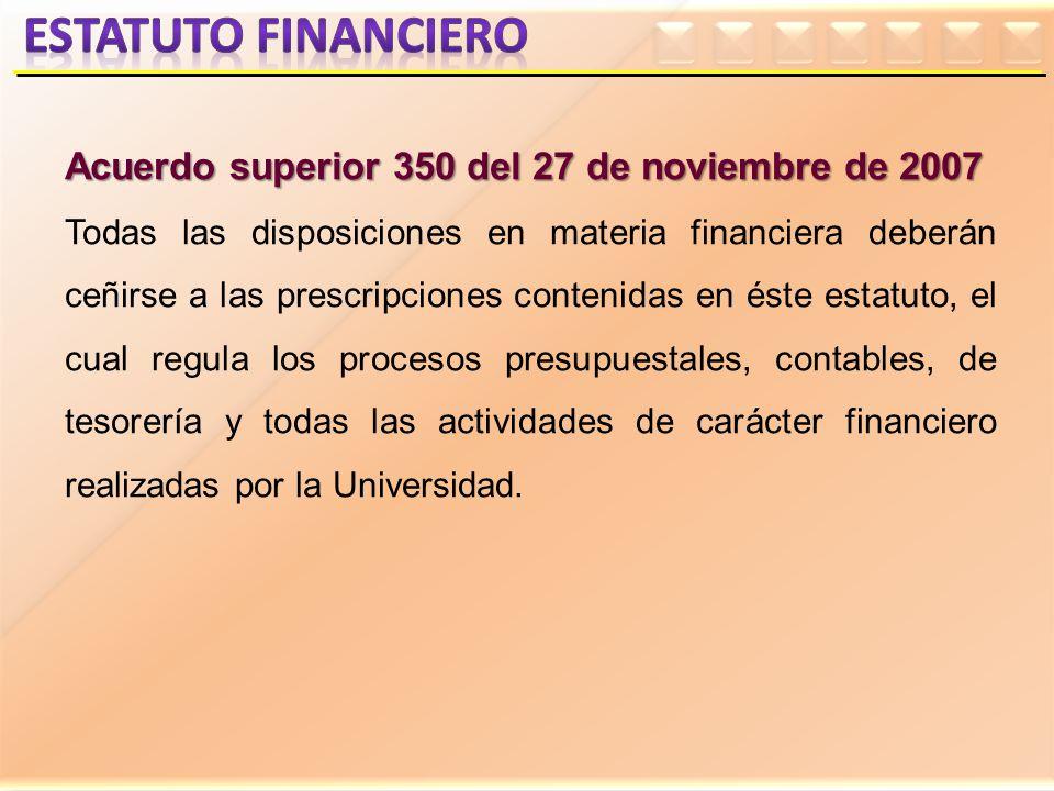 Acuerdo superior 350 del 27 de noviembre de 2007 Todas las disposiciones en materia financiera deberán ceñirse a las prescripciones contenidas en éste