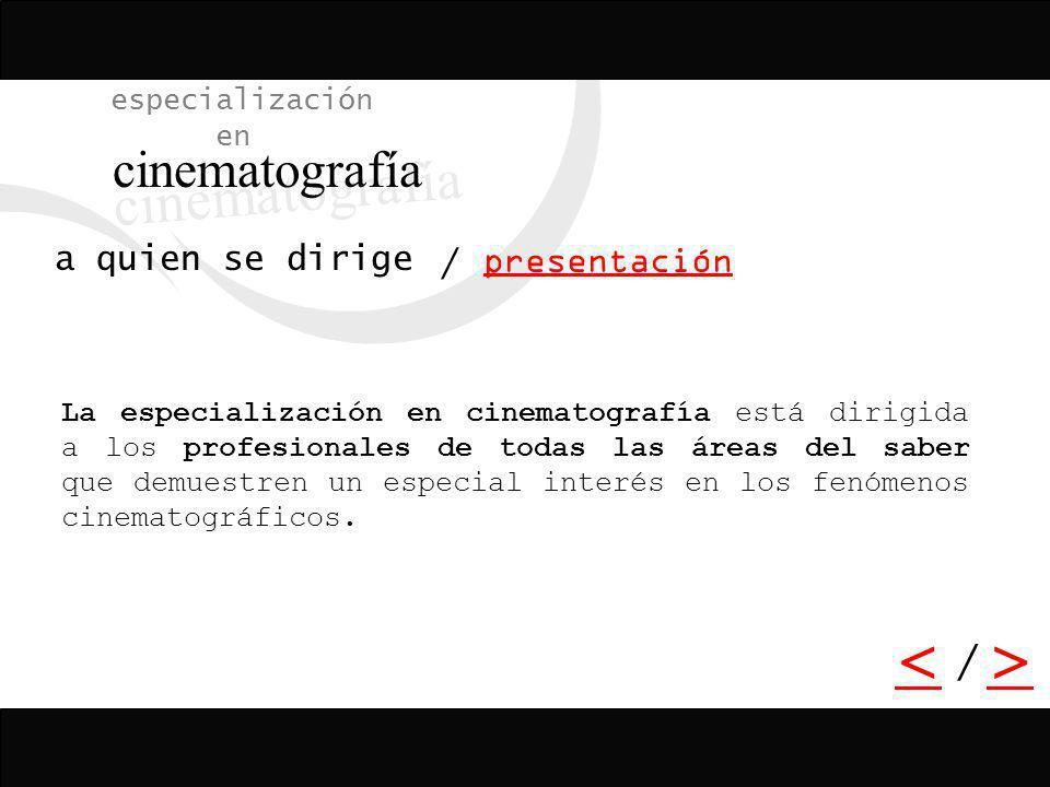 / <> / especialización en cinematografía presentación a quien se dirige La especialización en cinematografía está dirigida a los profesionales de toda