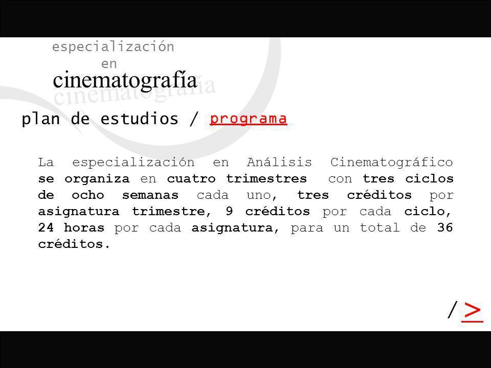 / > / especialización en cinematografía programa plan de estudios La especialización en Análisis Cinematográfico se organiza en cuatro trimestres con