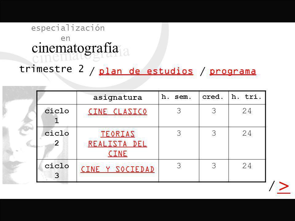 / > / especialización en cinematografía programa plan de estudios / asignatura h. sem.cred.h. tri. ciclo 1 CINE CLASICO 3324 ciclo 2 TEORIAS REALISTA