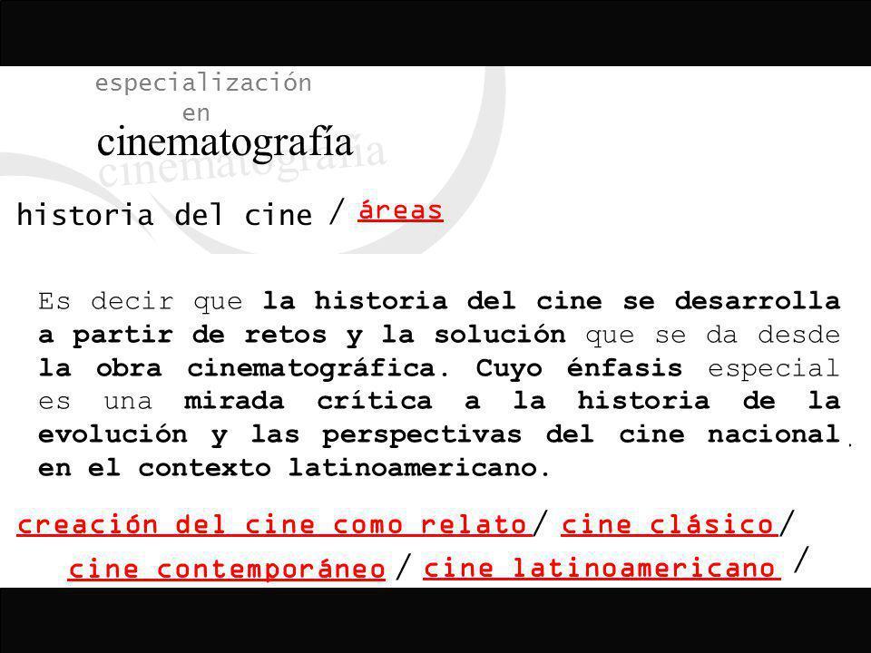 especialización en cinematografía historia del cine áreas / creación del cine como relatocine clásico cine contemporáneocine latinoamericano / // La r