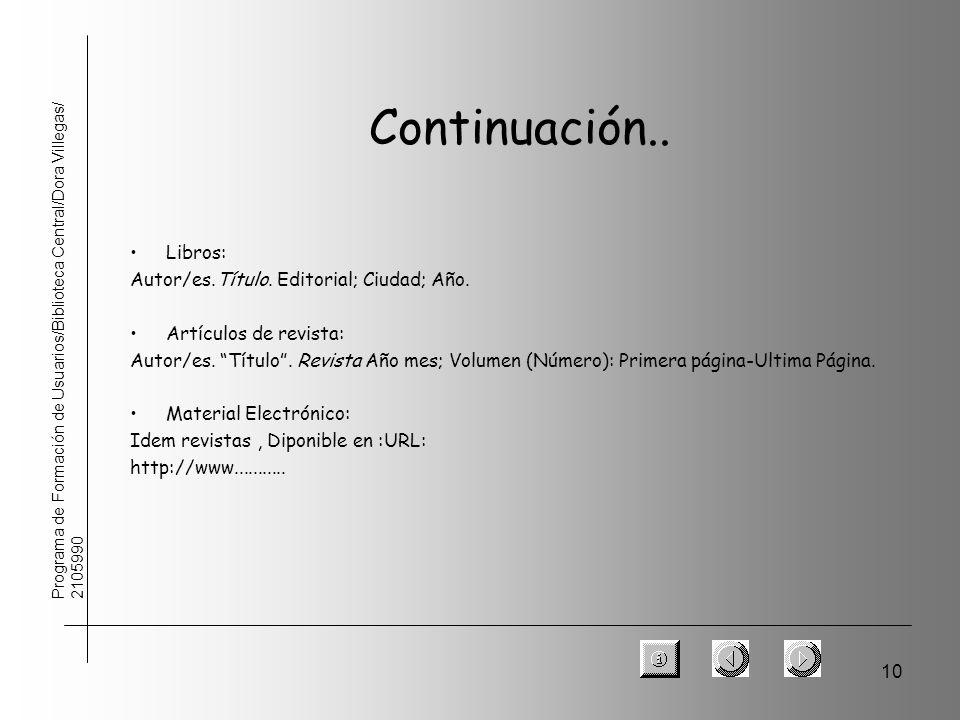 10 Programa de Formación de Usuarios/Biblioteca Central/Dora Villegas/ 2105990 Continuación.. Libros: Autor/es.Título. Editorial; Ciudad; Año. Artícul
