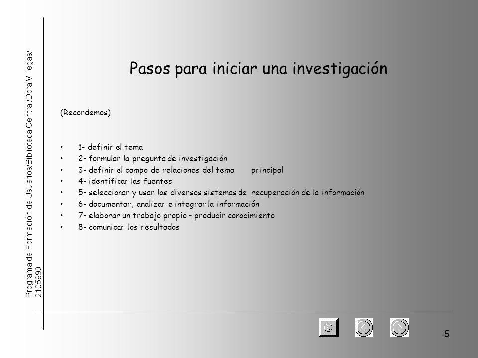 5 Programa de Formación de Usuarios/Biblioteca Central/Dora Villegas/ 2105990 Pasos para iniciar una investigación (Recordemos) 1- definir el tema 2-
