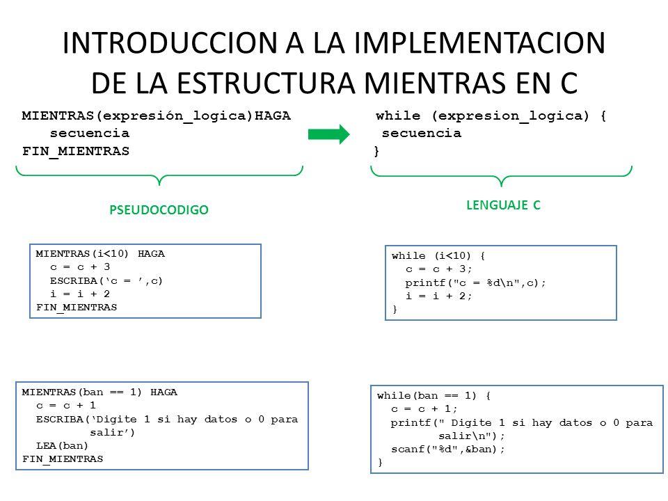 INTRODUCCION A LA IMPLEMENTACION DE LA ESTRUCTURA MIENTRAS EN C MIENTRAS(expresión_logica)HAGA secuencia FIN_MIENTRAS while (expresion_logica) { secue