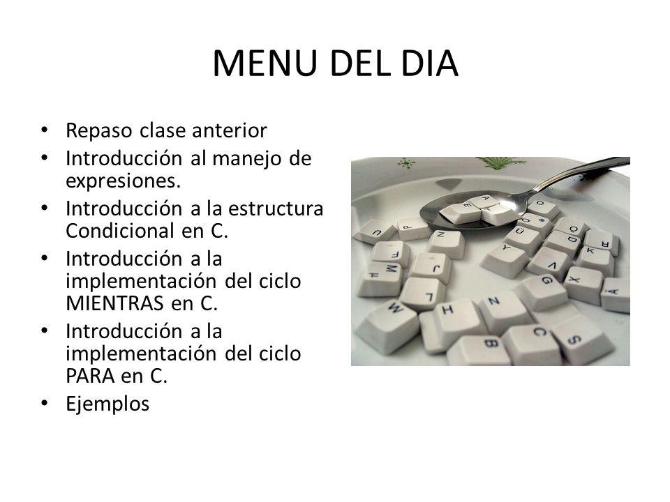 MENU DEL DIA Repaso clase anterior Introducción al manejo de expresiones. Introducción a la estructura Condicional en C. Introducción a la implementac