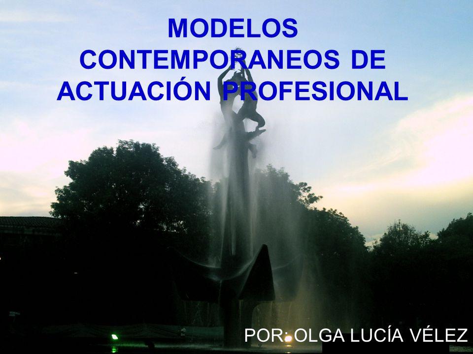 MODELOS CONTEMPORANEOS DE ACTUACIÓN PROFESIONAL POR: OLGA LUCÍA VÉLEZ