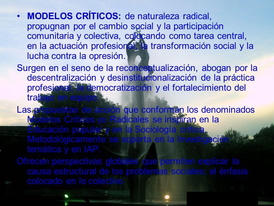 MODELOS CRÍTICOS: de naturaleza radical, propugnan por el cambio social y la participación comunitaria y colectiva, colocando como tarea central, en l