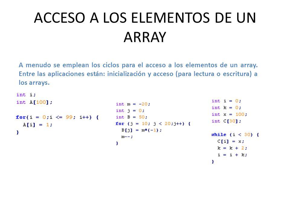 ACCESO A LOS ELEMENTOS DE UN ARRAY A menudo se emplean los ciclos para el acceso a los elementos de un array. Entre las aplicaciones están: inicializa