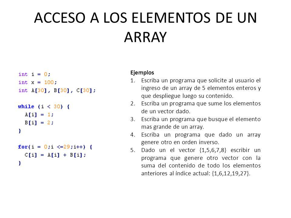 ACCESO A LOS ELEMENTOS DE UN ARRAY Ejemplos 1.Escriba un programa que solicite al usuario el ingreso de un array de 5 elementos enteros y que desplieg