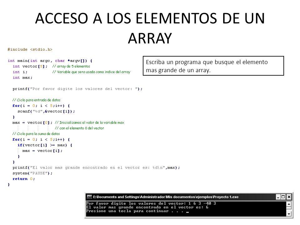 ACCESO A LOS ELEMENTOS DE UN ARRAY Escriba un programa que busque el elemento mas grande de un array.