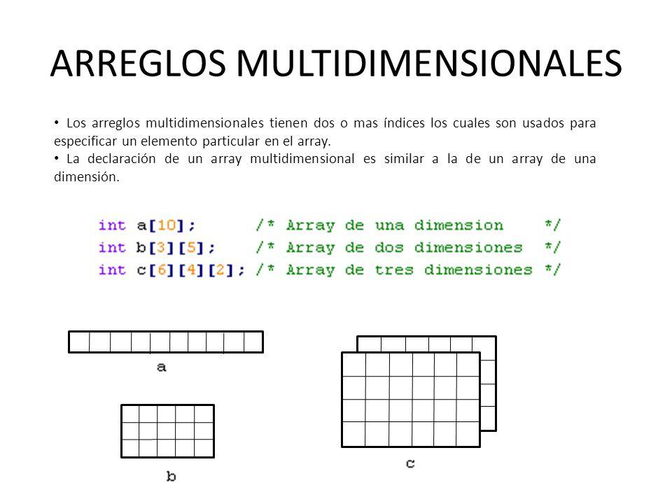 ARREGLOS MULTIDIMENSIONALES Los arreglos multidimensionales tienen dos o mas índices los cuales son usados para especificar un elemento particular en