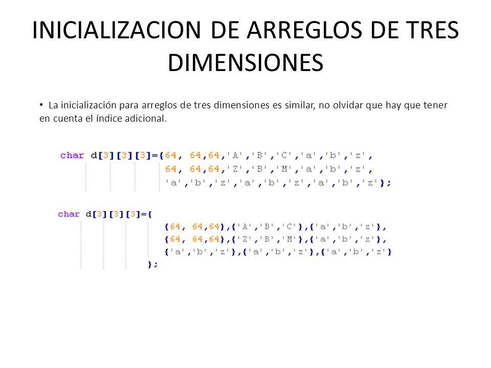 INICIALIZACION DE ARREGLOS DE TRES DIMENSIONES La inicialización para arreglos de tres dimensiones es similar, no olvidar que hay que tener en cuenta