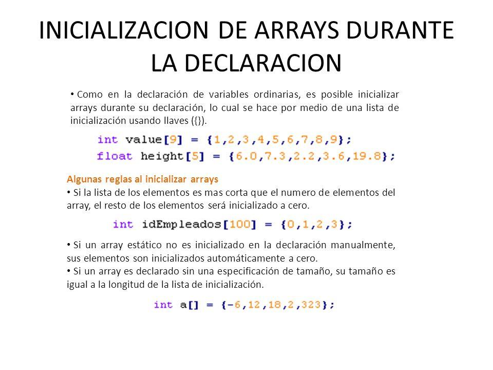INICIALIZACION DE ARRAYS DURANTE LA DECLARACION Como en la declaración de variables ordinarias, es posible inicializar arrays durante su declaración,