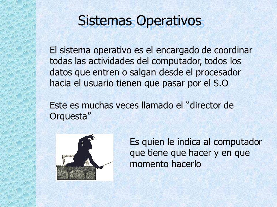 Sistemas Operativos El sistema operativo es el encargado de coordinar todas las actividades del computador, todos los datos que entren o salgan desde