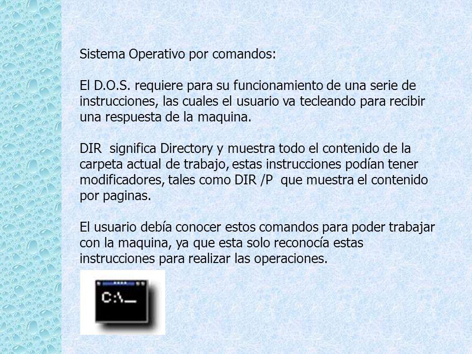 Sistema Operativo por comandos: El D.O.S. requiere para su funcionamiento de una serie de instrucciones, las cuales el usuario va tecleando para recib