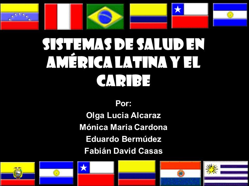 Sistemas de Salud en América Latina y el Caribe Por: Olga Lucia Alcaraz Mónica Maria Cardona Eduardo Bermúdez Fabián David Casas
