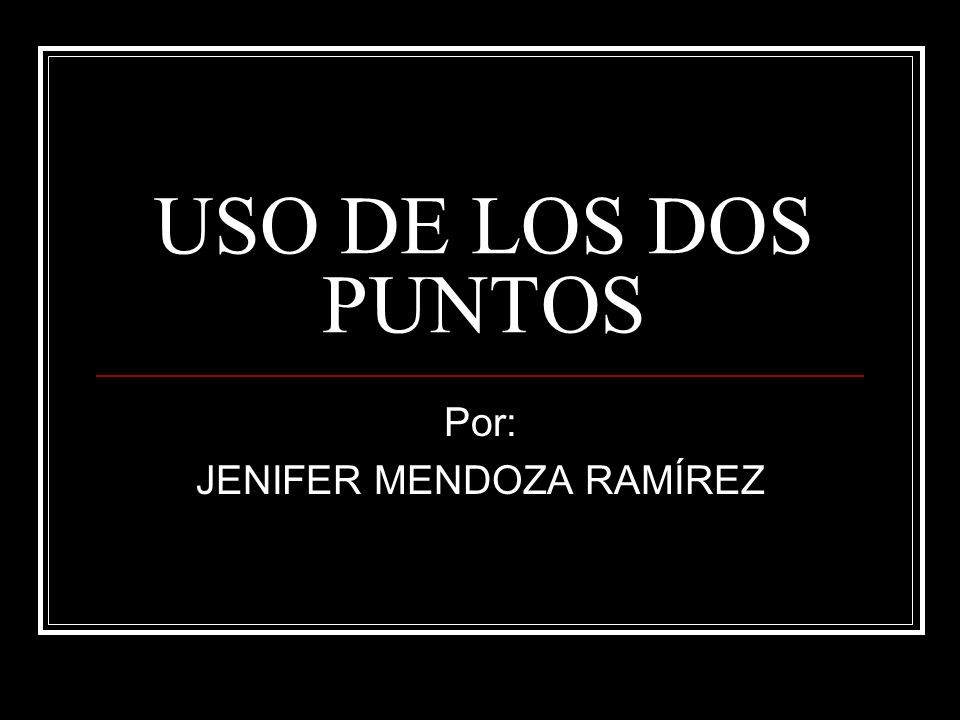 USO DE LOS DOS PUNTOS Por: JENIFER MENDOZA RAMÍREZ