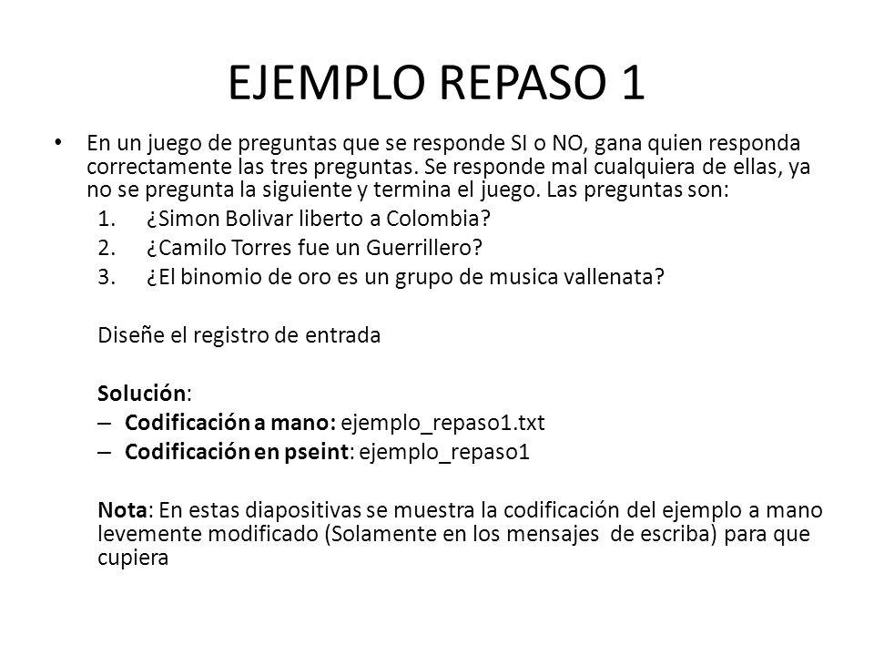 EJEMPLO REPASO 1 algoritmo (ejemplo1) variables: entero: respuesta INICIO ESCRIBA( --------------------------------------------------------------------- ) ESCRIBA( QUIEN QUIERE SER MILLOSNARIO ) ESCRIBA( --------------------------------------------------------------------- ) ESCRIBA( Hola, les habla Pablo Laserna Philips ) ESCRIBA( A las siguientes preguntas digite 1 si la respues es si o 0 si es no ) ESCRIBA( 1.