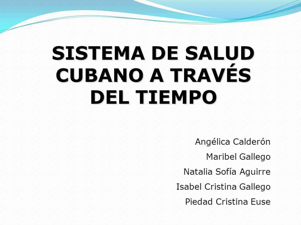 SISTEMA DE SALUD CUBANO A TRAVÉS DEL TIEMPO Angélica Calderón Maribel Gallego Natalia Sofía Aguirre Isabel Cristina Gallego Piedad Cristina Euse