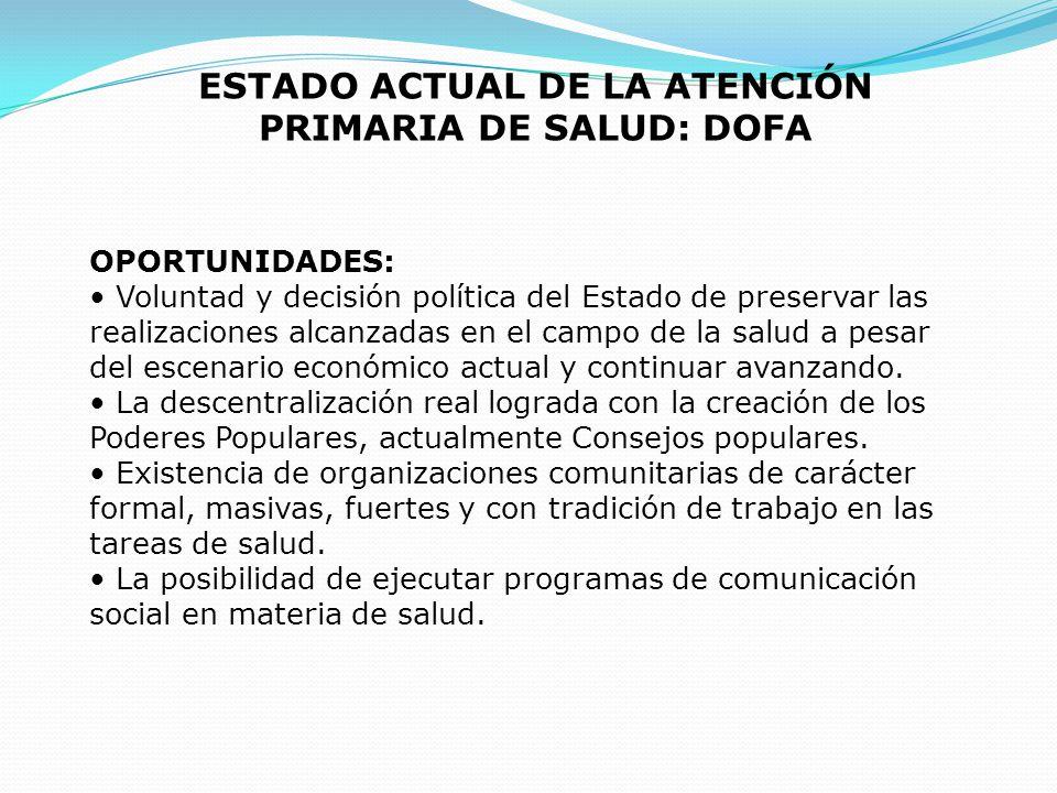 ESTADO ACTUAL DE LA ATENCIÓN PRIMARIA DE SALUD: DOFA OPORTUNIDADES: Voluntad y decisión política del Estado de preservar las realizaciones alcanzadas
