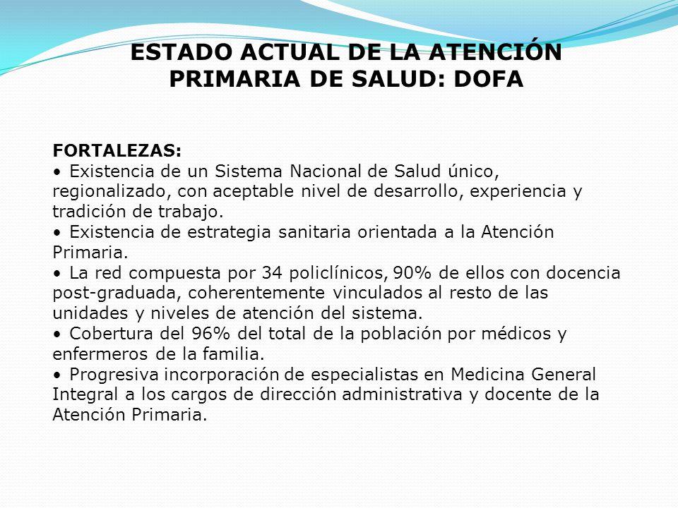 ESTADO ACTUAL DE LA ATENCIÓN PRIMARIA DE SALUD: DOFA FORTALEZAS: Existencia de un Sistema Nacional de Salud único, regionalizado, con aceptable nivel