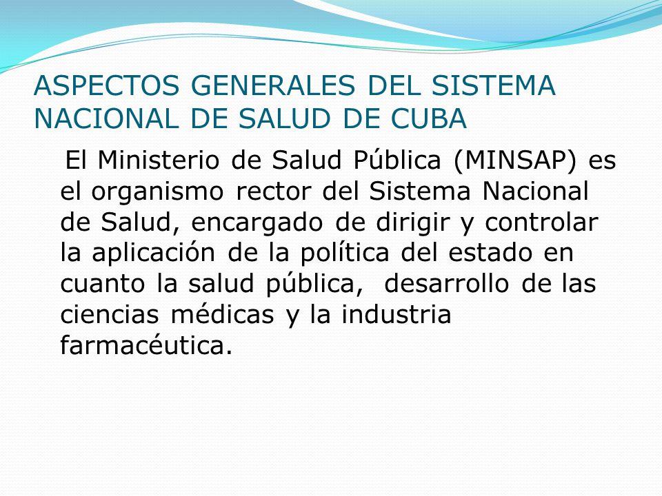 ASPECTOS GENERALES DEL SISTEMA NACIONAL DE SALUD DE CUBA El Ministerio de Salud Pública (MINSAP) es el organismo rector del Sistema Nacional de Salud,