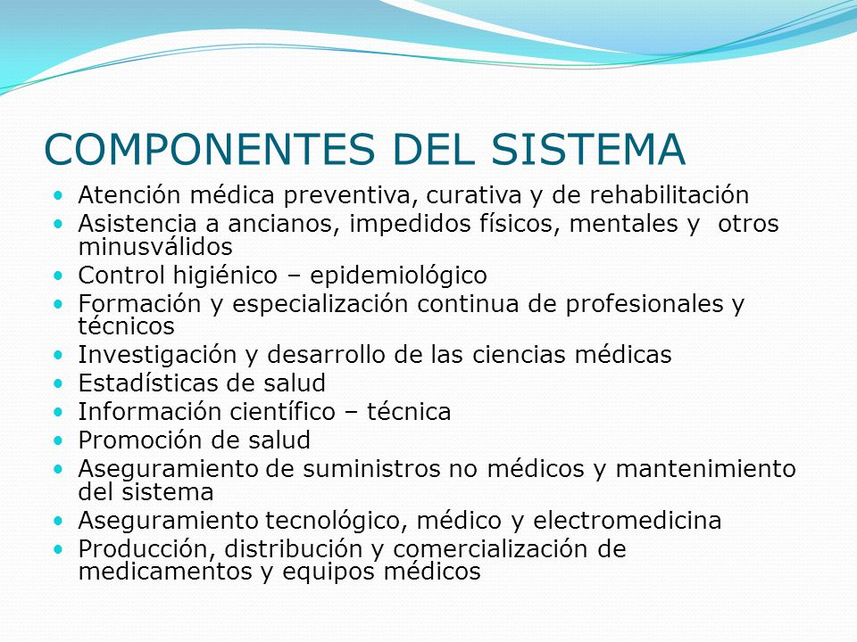 COMPONENTES DEL SISTEMA Atención médica preventiva, curativa y de rehabilitación Asistencia a ancianos, impedidos físicos, mentales y otros minusválid