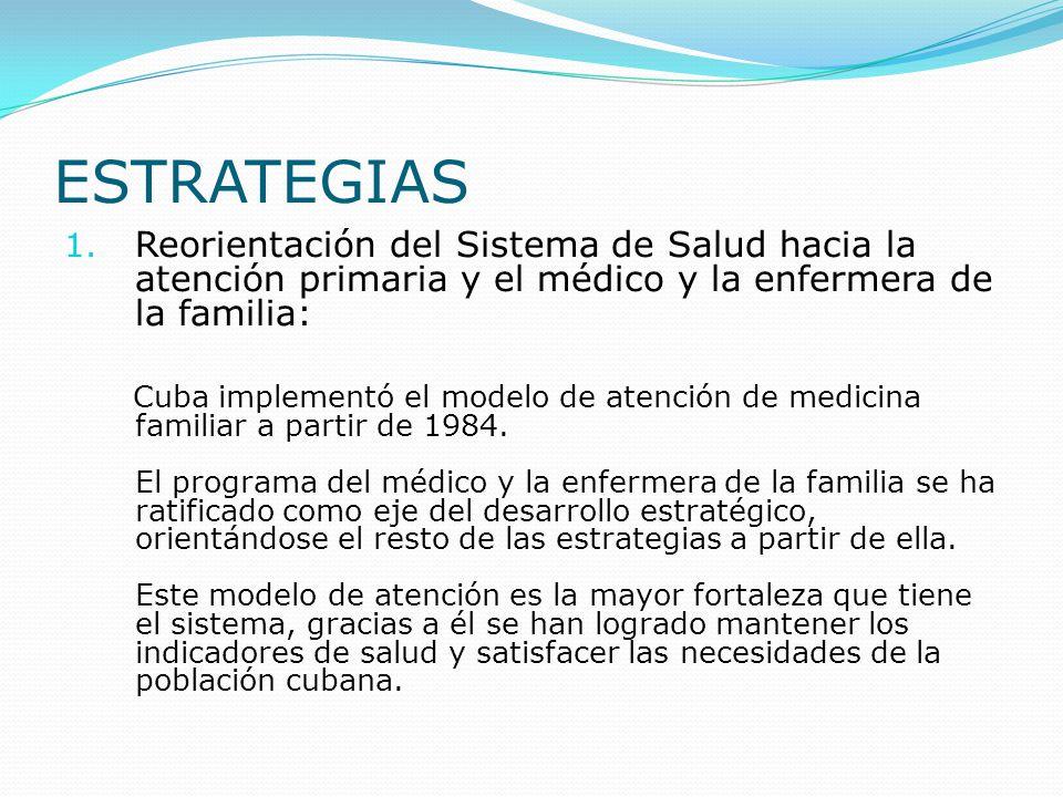 ESTRATEGIAS 1. Reorientación del Sistema de Salud hacia la atención primaria y el médico y la enfermera de la familia: Cuba implementó el modelo de at