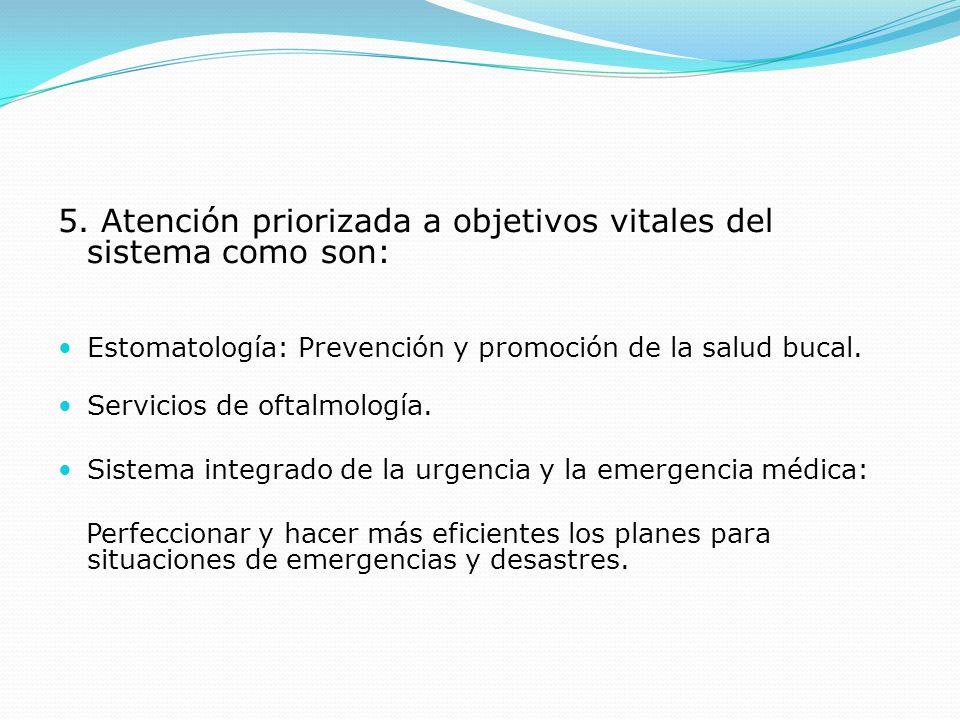 5. Atención priorizada a objetivos vitales del sistema como son: Estomatología: Prevención y promoción de la salud bucal. Servicios de oftalmología. S