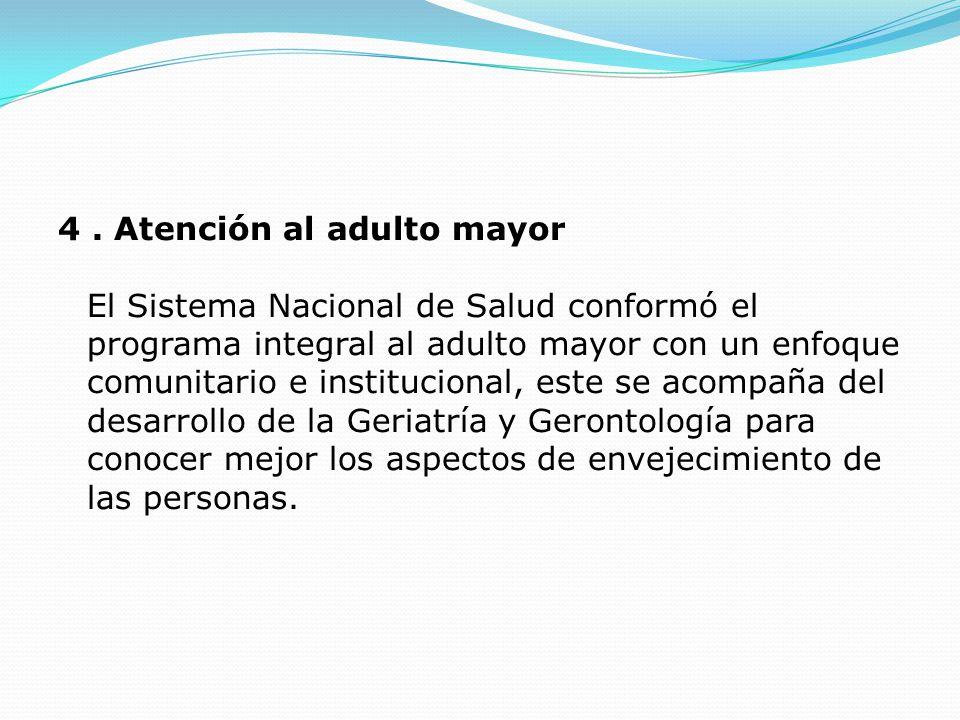 4. Atención al adulto mayor El Sistema Nacional de Salud conformó el programa integral al adulto mayor con un enfoque comunitario e institucional, est
