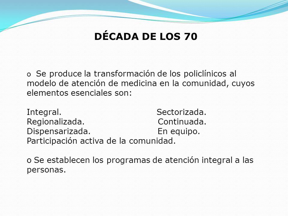 DÉCADA DE LOS 70 o Se produce la transformación de los policlínicos al modelo de atención de medicina en la comunidad, cuyos elementos esenciales son: