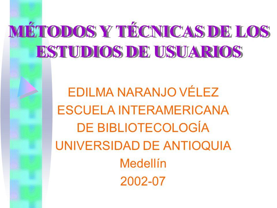 MÉTODOS Y TÉCNICAS DE LOS ESTUDIOS DE USUARIOS EDILMA NARANJO VÉLEZ ESCUELA INTERAMERICANA DE BIBLIOTECOLOGÍA UNIVERSIDAD DE ANTIOQUIA Medellín 2002-07