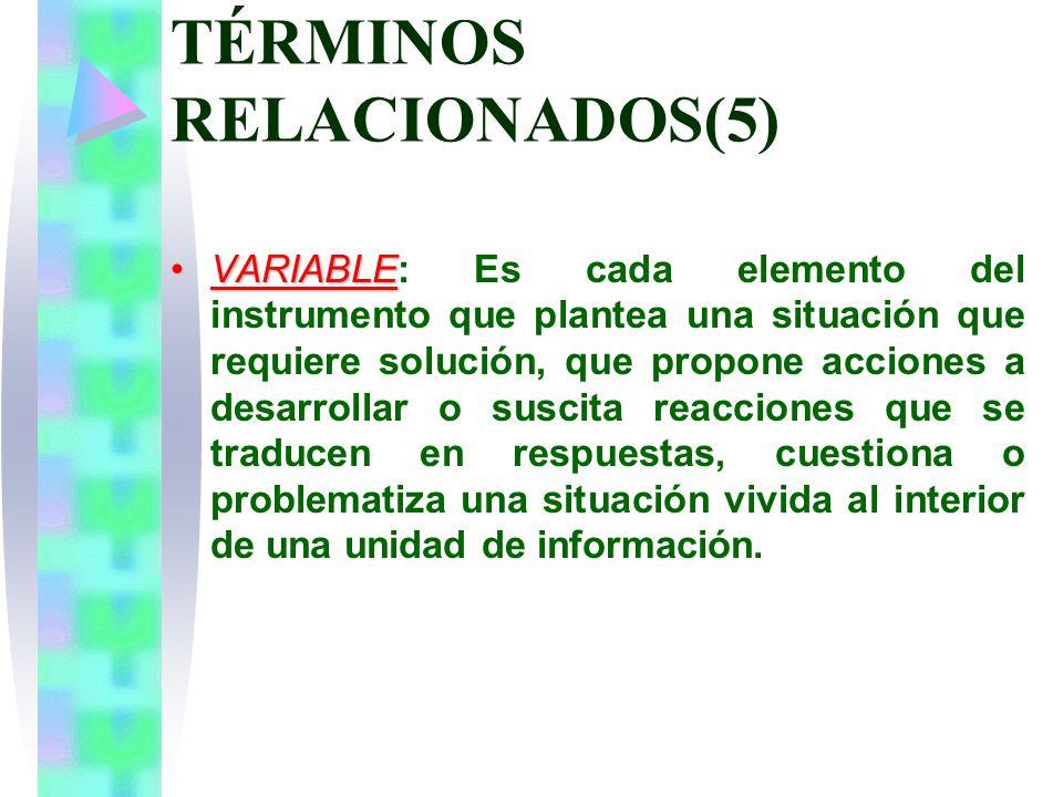 TÉRMINOS RELACIONADOS(5) VARIABLEVARIABLE: Es cada elemento del instrumento que plantea una situación que requiere solución, que propone acciones a desarrollar o suscita reacciones que se traducen en respuestas, cuestiona o problematiza una situación vivida al interior de una unidad de información.