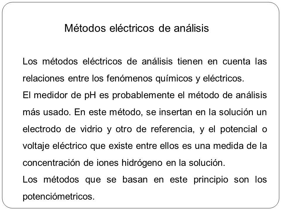 Métodos eléctricos de análisis Los métodos eléctricos de análisis tienen en cuenta las relaciones entre los fenómenos químicos y eléctricos. El medido