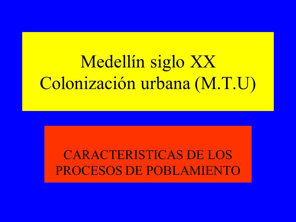 Medellín siglo XX Colonización urbana (M.T.U) CARACTERISTICAS DE LOS PROCESOS DE POBLAMIENTO