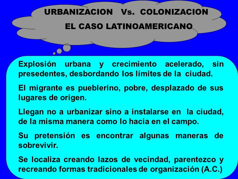 URBANIZACION Vs. COLONIZACION EL CASO LATINOAMERICANO Explosión urbana y crecimiento acelerado, sin presedentes, desbordando los límites de la ciudad.