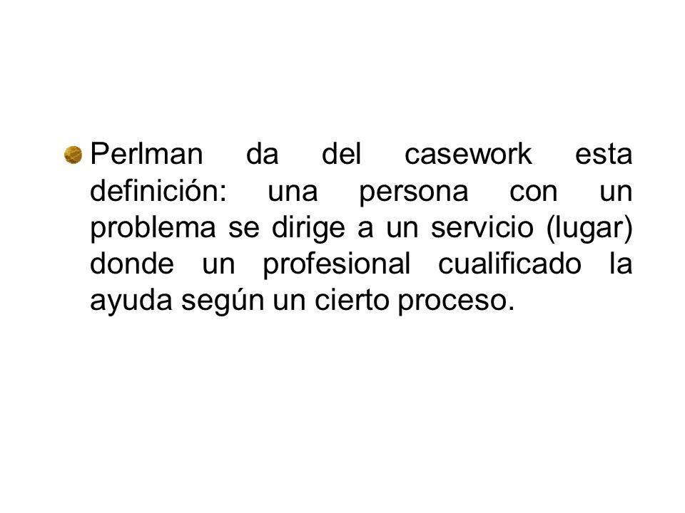 Perlman da del casework esta definición: una persona con un problema se dirige a un servicio (lugar) donde un profesional cualificado la ayuda según un cierto proceso.