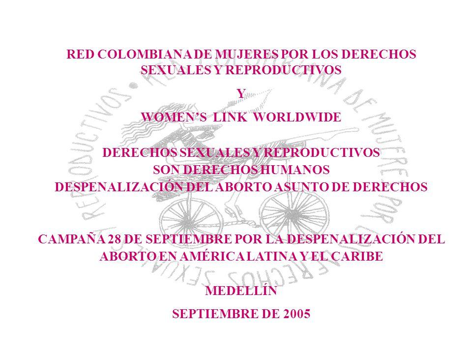 RED COLOMBIANA DE MUJERES POR LOS DERECHOS SEXUALES Y REPRODUCTIVOS Y WOMENS LINK WORLDWIDE DERECHOS SEXUALES Y REPRODUCTIVOS SON DERECHOS HUMANOS DESPENALIZACIÓN DEL ABORTO ASUNTO DE DERECHOS CAMPAÑA 28 DE SEPTIEMBRE POR LA DESPENALIZACIÓN DEL ABORTO EN AMÉRICA LATINA Y EL CARIBE MEDELLÍN SEPTIEMBRE DE 2005