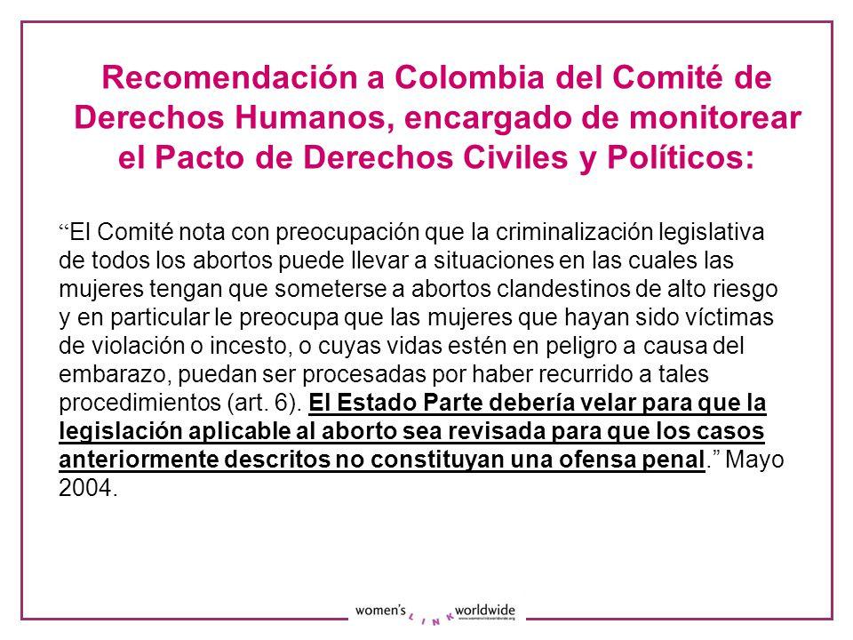 Recomendación a Colombia del Comité de Derechos Humanos, encargado de monitorear el Pacto de Derechos Civiles y Políticos: El Comité nota con preocupación que la criminalización legislativa de todos los abortos puede llevar a situaciones en las cuales las mujeres tengan que someterse a abortos clandestinos de alto riesgo y en particular le preocupa que las mujeres que hayan sido víctimas de violación o incesto, o cuyas vidas estén en peligro a causa del embarazo, puedan ser procesadas por haber recurrido a tales procedimientos (art.