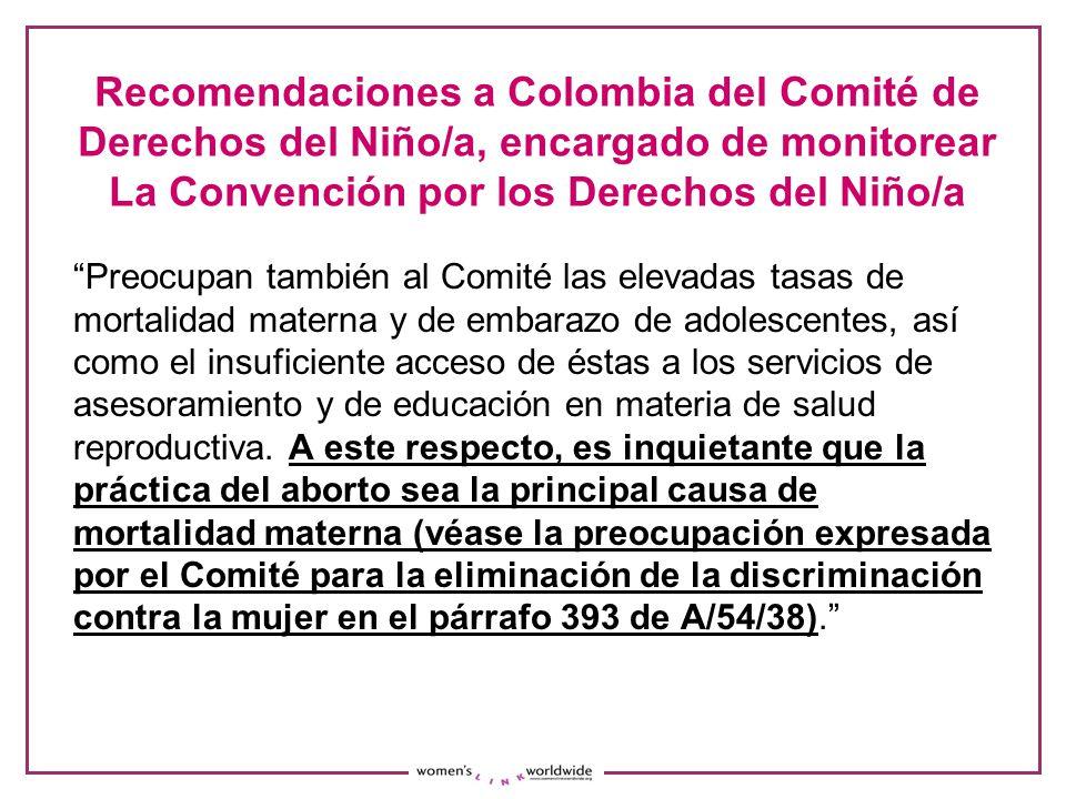 Recomendaciones a Colombia del Comité de Derechos del Niño/a, encargado de monitorear La Convención por los Derechos del Niño/a Preocupan también al Comité las elevadas tasas de mortalidad materna y de embarazo de adolescentes, así como el insuficiente acceso de éstas a los servicios de asesoramiento y de educación en materia de salud reproductiva.