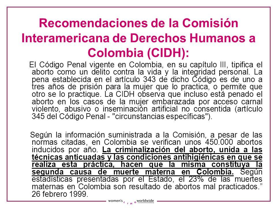 Recomendaciones de la Comisión Interamericana de Derechos Humanos a Colombia (CIDH): El Código Penal vigente en Colombia, en su capítulo III, tipifica el aborto como un delito contra la vida y la integridad personal.