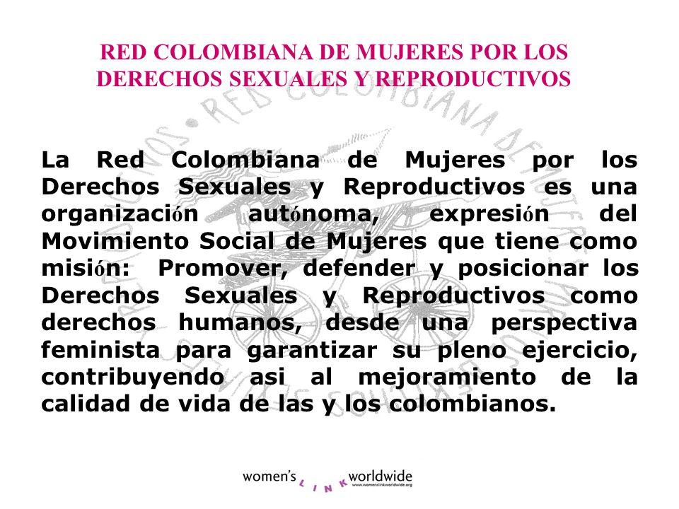 RED COLOMBIANA DE MUJERES POR LOS DERECHOS SEXUALES Y REPRODUCTIVOS La Red Colombiana de Mujeres por los Derechos Sexuales y Reproductivos es una organizaci ó n aut ó noma, expresi ó n del Movimiento Social de Mujeres que tiene como misi ó n: Promover, defender y posicionar los Derechos Sexuales y Reproductivos como derechos humanos, desde una perspectiva feminista para garantizar su pleno ejercicio, contribuyendo asi al mejoramiento de la calidad de vida de las y los colombianos.