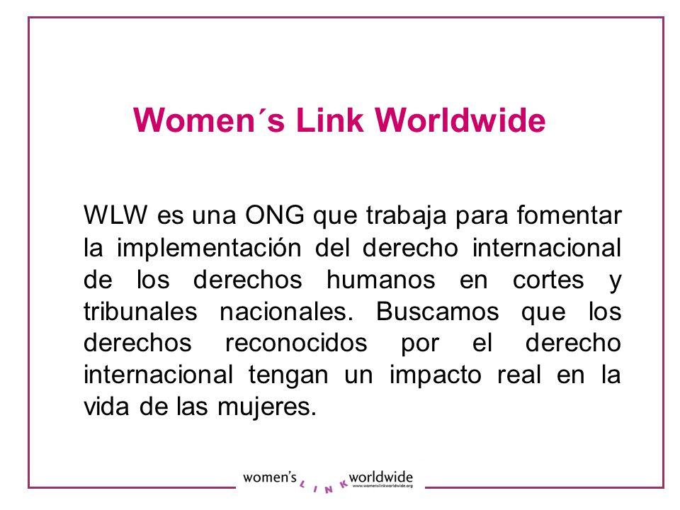 Women´s Link Worldwide WLW es una ONG que trabaja para fomentar la implementación del derecho internacional de los derechos humanos en cortes y tribunales nacionales.