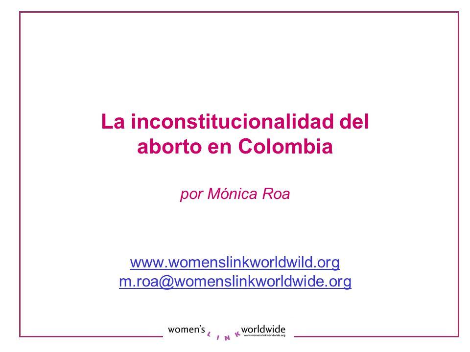 La inconstitucionalidad del aborto en Colombia por Mónica Roa www.womenslinkworldwild.org m.roa@womenslinkworldwide.org