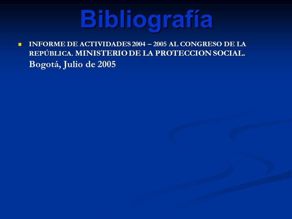 Bibliografía INFORME DE ACTIVIDADES 2004 – 2005 AL CONGRESO DE LA REPÚBLICA. MINISTERIO DE LA PROTECCION SOCIAL. Bogotá, Julio de 2005
