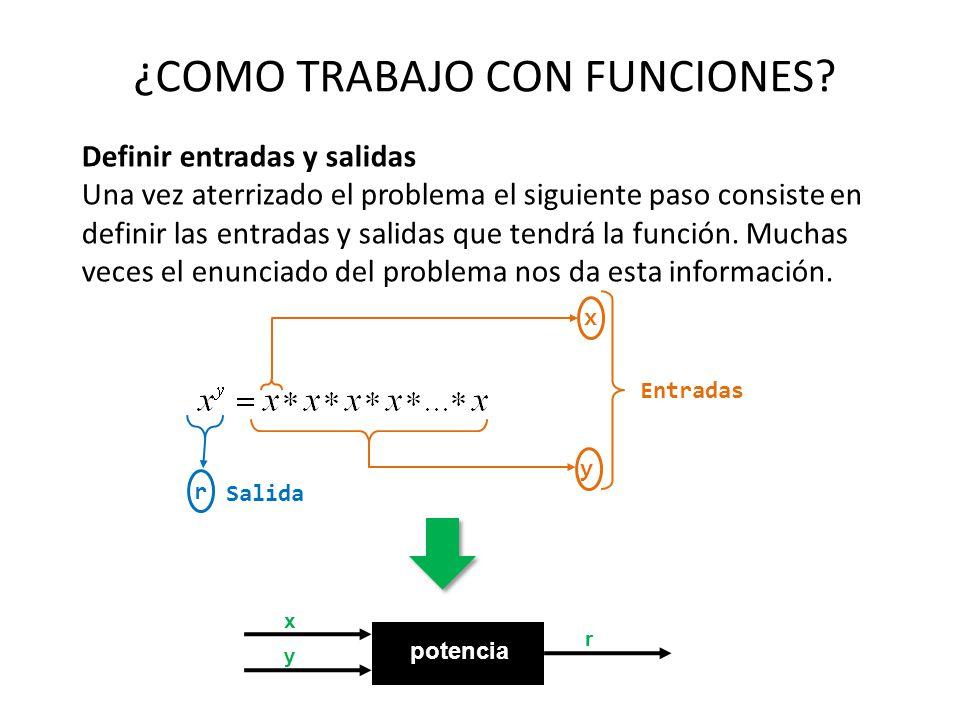 ¿COMO TRABAJO CON FUNCIONES? Definir entradas y salidas Una vez aterrizado el problema el siguiente paso consiste en definir las entradas y salidas qu