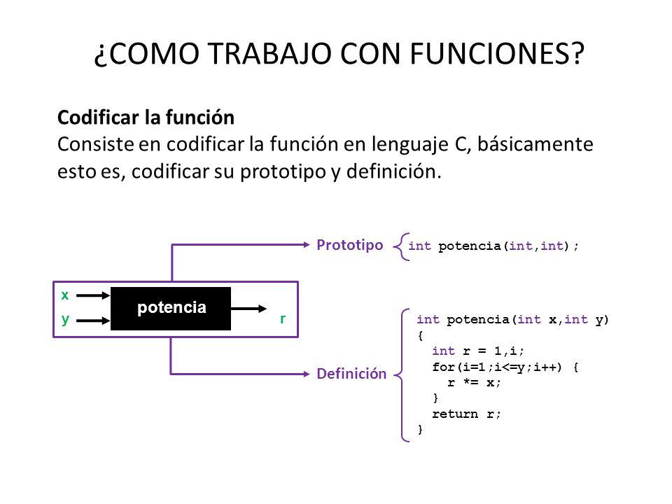 ¿COMO TRABAJO CON FUNCIONES? Codificar la función Consiste en codificar la función en lenguaje C, básicamente esto es, codificar su prototipo y defini